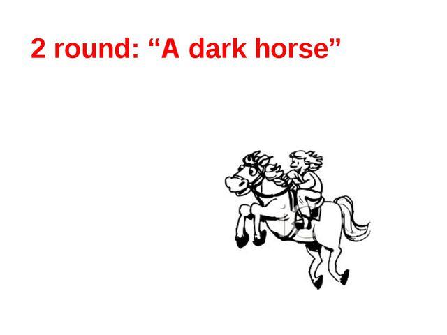 """2 round: """"A dark horse"""""""
