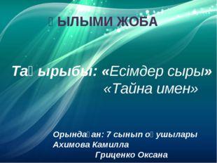 ҒЫЛЫМИ ЖОБА Тақырыбы: «Есімдер сыры» «Тайна имен» Орындаған: 7 сынып оқушылар