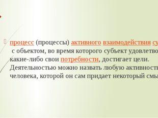 Де́ятельность процесс(процессы)активноговзаимодействиясубъектас объектом