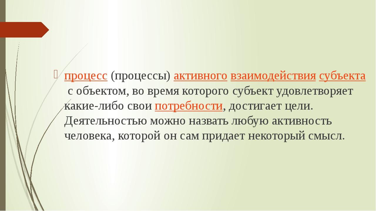 Де́ятельность процесс(процессы)активноговзаимодействиясубъектас объектом...