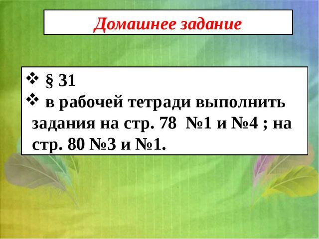 Домашнее задание § 31 в рабочей тетради выполнить задания на стр. 78 №1 и №4...