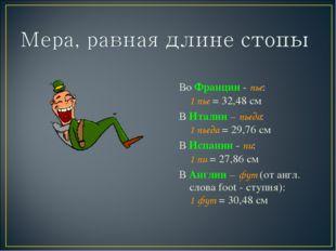 Во Франции - пье: 1 пье = 32,48 см В Италии – пьеда: 1 пьеда = 29,76 см В Ис