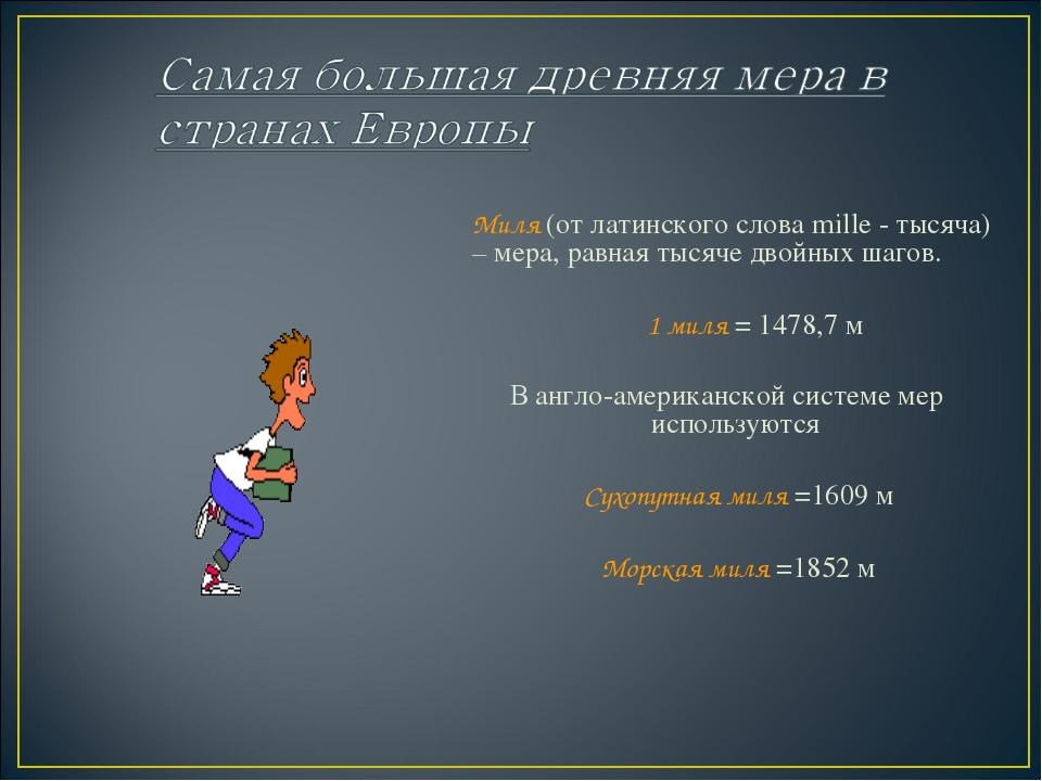 Миля (от латинского слова mille - тысяча) – мера, равная тысяче двойных шаго...