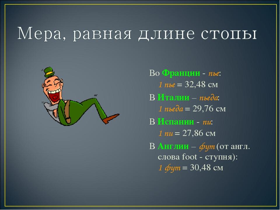 Во Франции - пье: 1 пье = 32,48 см В Италии – пьеда: 1 пьеда = 29,76 см В Ис...
