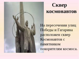 Сквер космонавтов На пересечении улиц Победы и Гагарина расположен сквер Кос