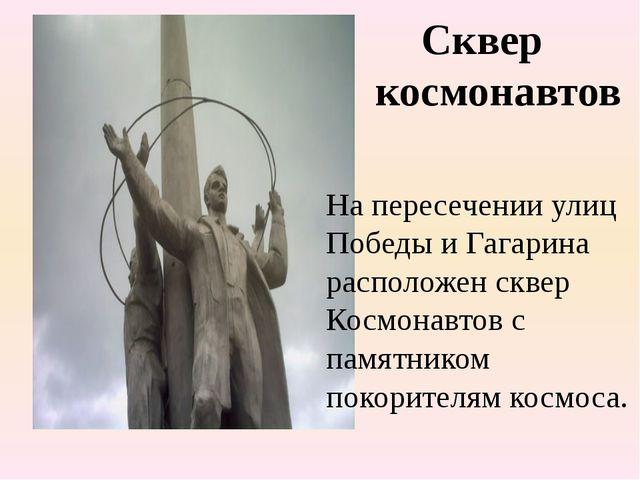 Сквер космонавтов На пересечении улиц Победы и Гагарина расположен сквер Кос...