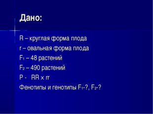 Дано: R – круглая форма плода r – овальная форма плода F1 – 48 растений F2 –