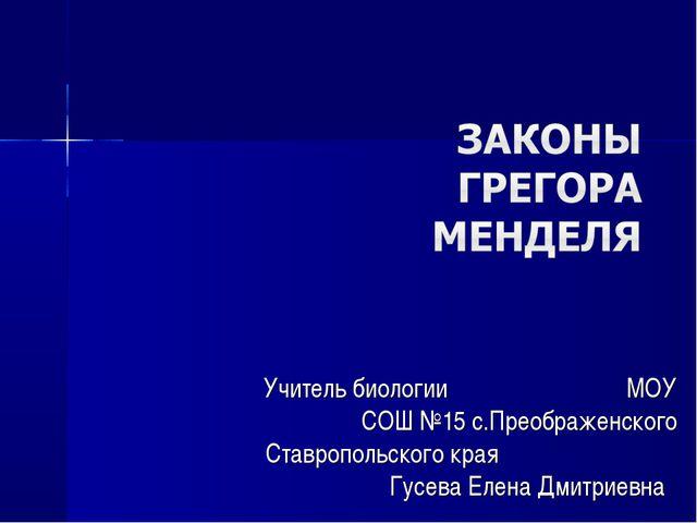 Учитель биологии МОУ СОШ №15 с.Преображенского Ставропольского края Гусева Ел...