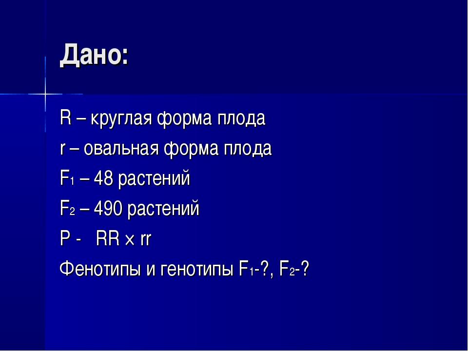 Дано: R – круглая форма плода r – овальная форма плода F1 – 48 растений F2 –...