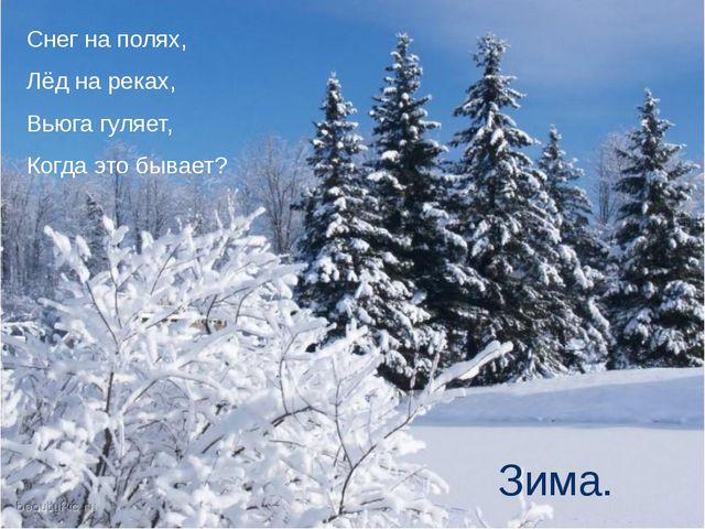 Снег на полях, Лёд на реках, Вьюга гуляет, Когда это бывает? Зима.