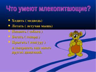 Ходить ( медведь) Летать ( летучая мышь) Плавать ( собака ) Бегать ( гепард )