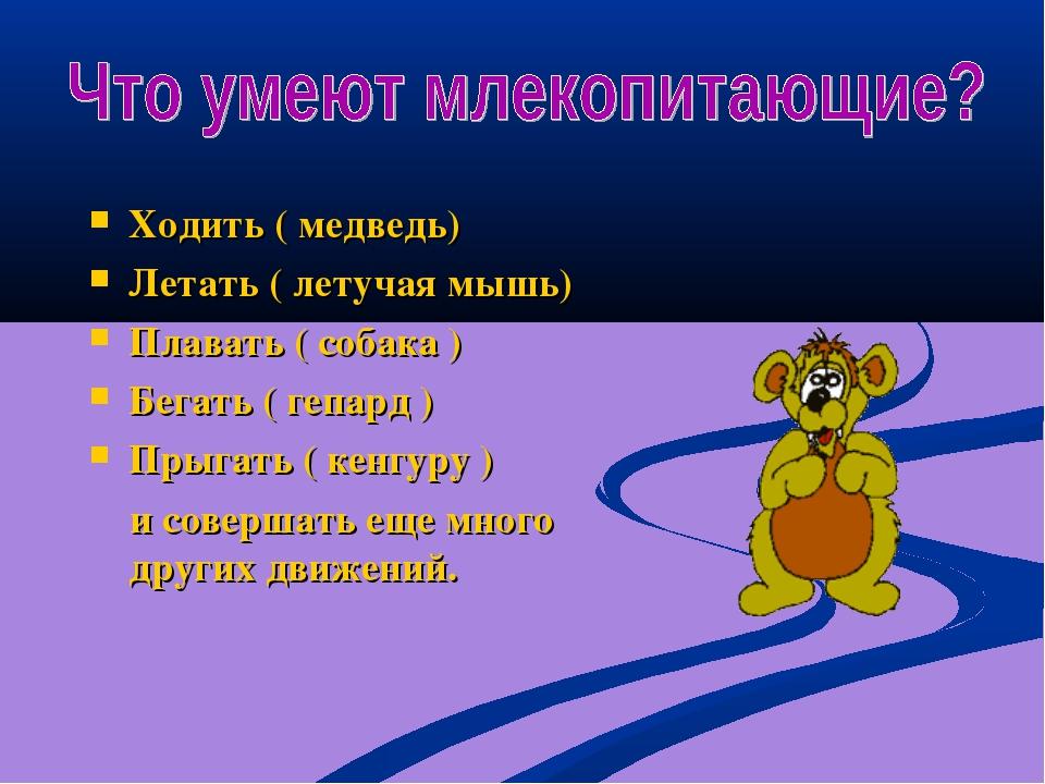 Ходить ( медведь) Летать ( летучая мышь) Плавать ( собака ) Бегать ( гепард )...