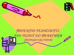 ПРОЕКТНІ ТЕХНОЛОГІЇ: ВІД ТЕОРІЇ ДО ПРАКТИКИ (ПЕРША ЧАСТИНА)