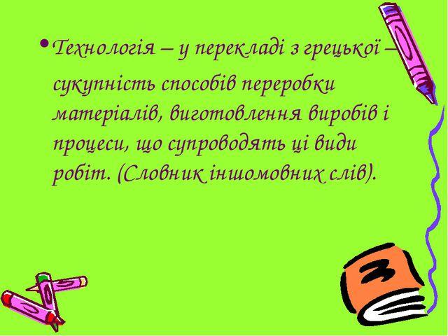 Технологія – у перекладі з грецької – сукупність способів переробки матеріал...