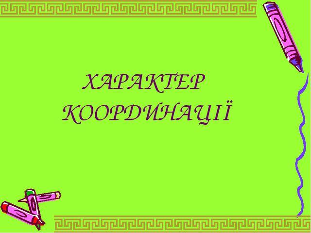 ХАРАКТЕР КООРДИНАЦІЇ