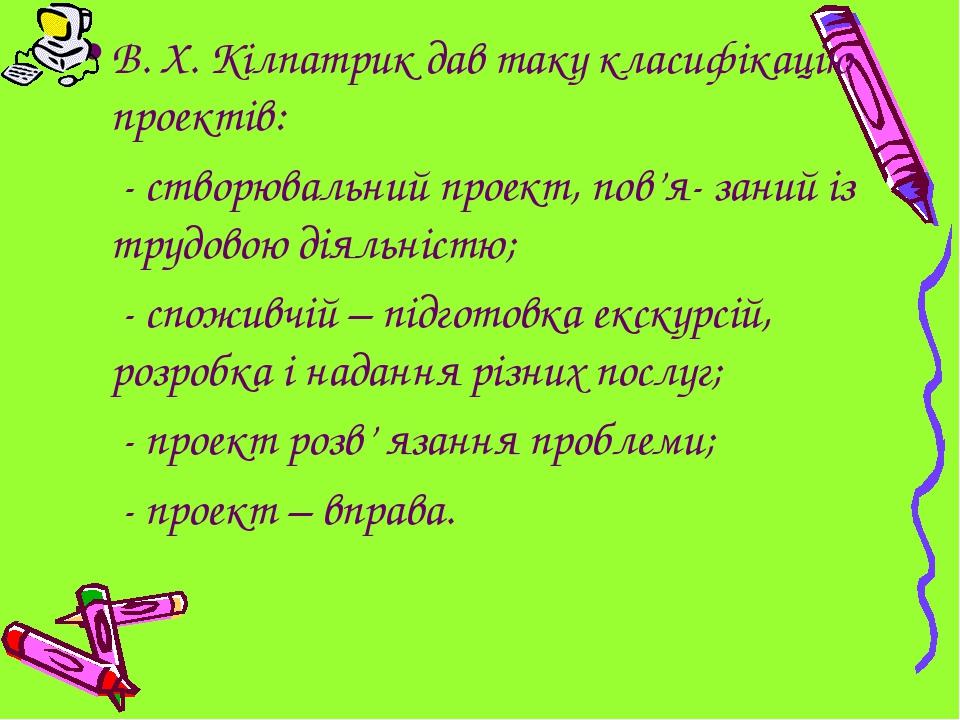 В. Х. Кілпатрик дав таку класифікацію проектів:  - створювальний проект, пов...