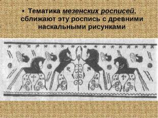 Тематика мезенских росписей, сближают эту роспись с древними наскальными рису