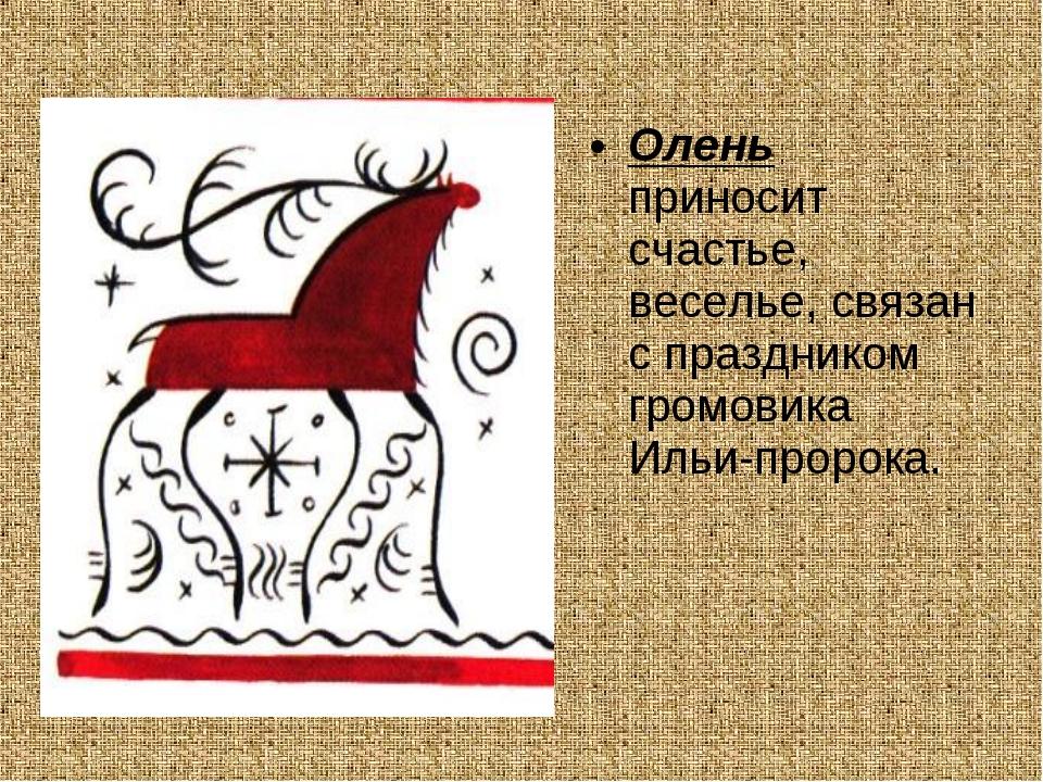 Олень приносит счастье, веселье, связан с праздником громовика Ильи-пророка.