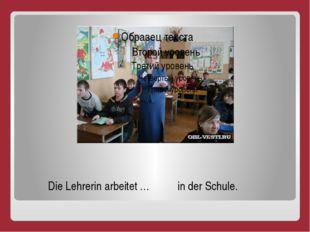 Die Lehrerin arbeitet … in der Schule.