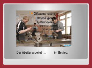 Der Abeiter arbeitet … im Betrieb.