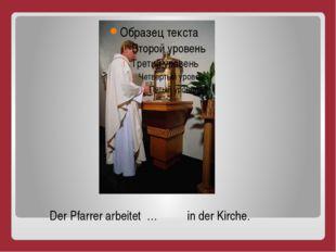 Der Pfarrer arbeitet … in der Kirche.