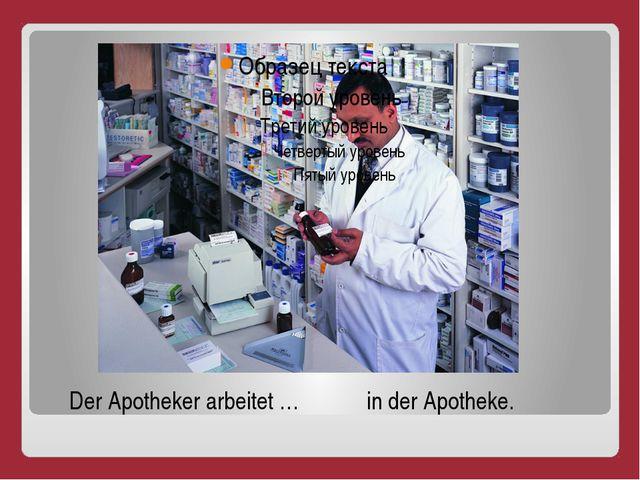 Der Der Apotheker arbeitet … in der Apotheke.