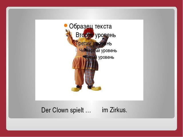Der Clown spielt … im Zirkus.