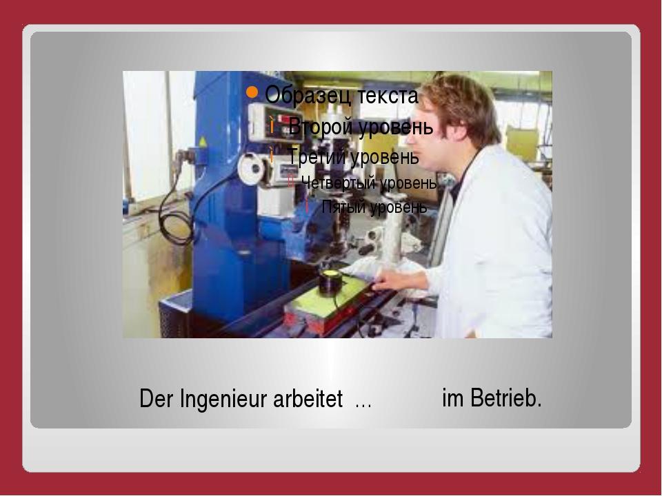 Der Ingenieur arbeitet … im Betrieb.
