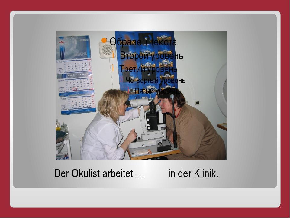 Der Okulist arbeitet … in der Klinik.