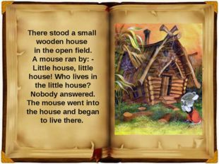 There stood a small wooden house in the open field. A mouse ran by: - Little