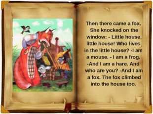 Then there came a fox. She knocked on the window: - Little house, little hous
