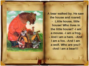 A bear walked by. He saw the house and roared: Little house, little house! Wh