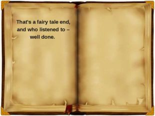 That's a fairy tale end, and who listened to – well done.