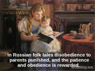 In Russian folk tales disobedience to parents punished, and the patience and