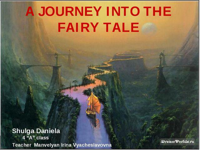 "A JOURNEY INTO THE FAIRY TALE Shulga Daniela 4 ""A"" class Teacher Manvelyan Ir..."