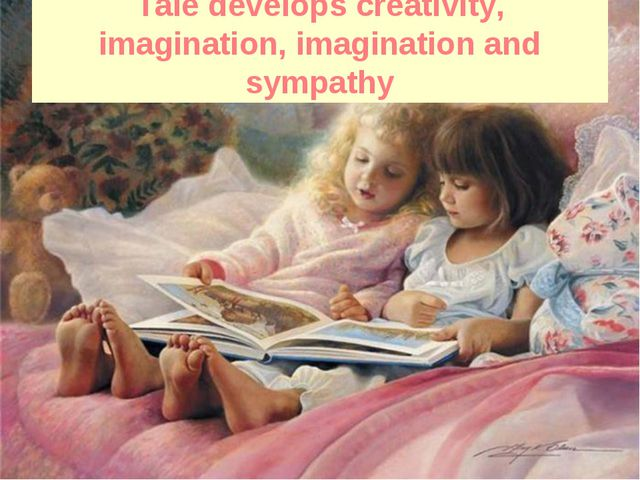 Tale develops creativity, imagination, imagination and sympathy