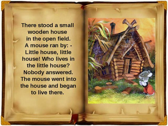 There stood a small wooden house in the open field. A mouse ran by: - Little...