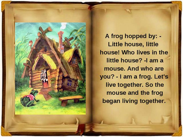 A frog hopped by: - Little house, little house! Who lives in the little hous...