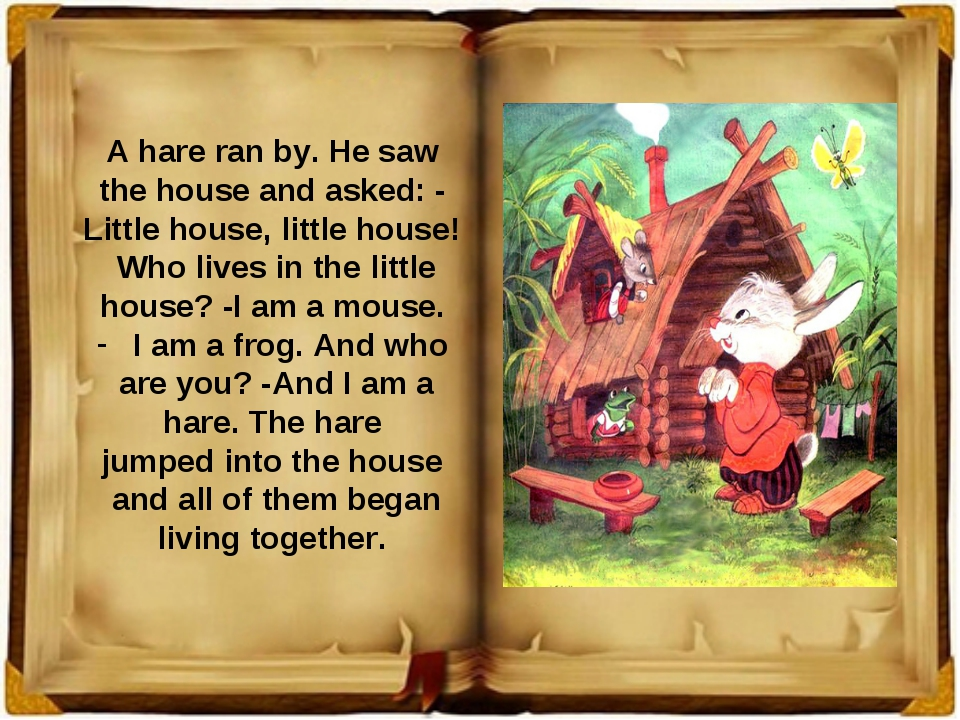 A hare ran by. He saw the house and asked: - Little house, little house! Who...