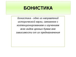 БОНИСТИКА Бонистика - одно из направлений исторической науки, связанное с кол
