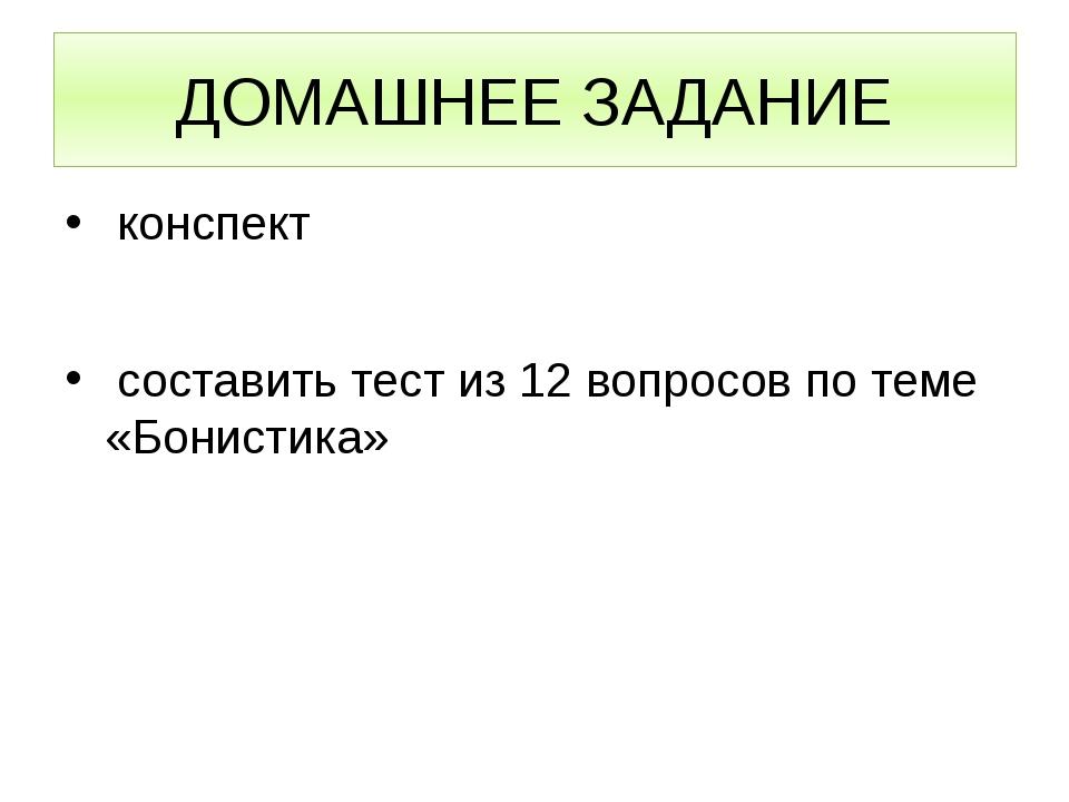 ДОМАШНЕЕ ЗАДАНИЕ конспект составить тест из 12 вопросов по теме «Бонистика»