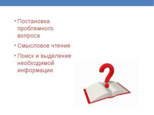 Постановка проблемного вопроса Смысловое чтение Поиск и выделение необходимой