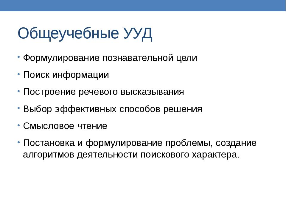 Общеучебные УУД Формулирование познавательной цели Поиск информации Построени...