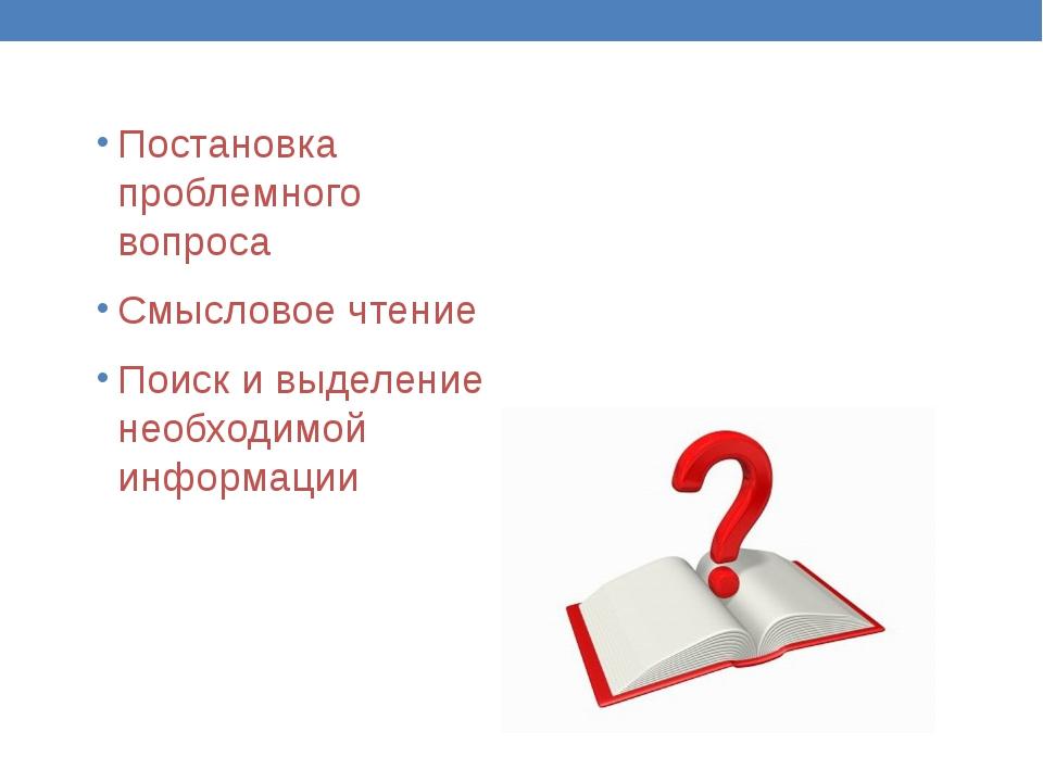 Постановка проблемного вопроса Смысловое чтение Поиск и выделение необходимой...