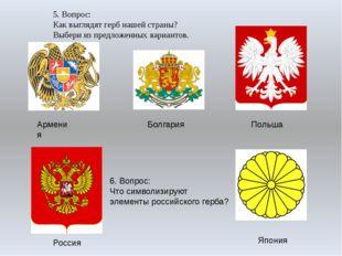 Армения Болгария Польша Россия Япония 5. Вопрос: Как выглядят герб нашей стра