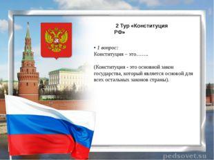 2 Тур «Конституция РФ» • 1 вопрос: Конституция – это……. (Конституция - это