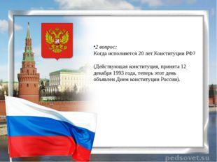 2 вопрос: Когда исполняется 20 лет Конституции РФ? (Действующая конституция