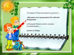 б) Защита Отечества является долгом и… обязанностью гражданина Российской Фе