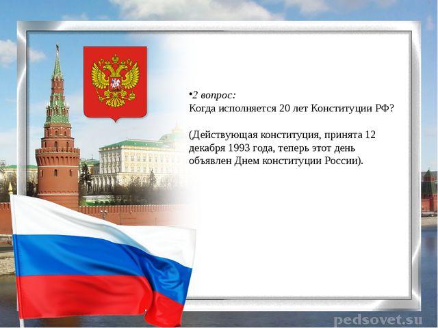 2 вопрос: Когда исполняется 20 лет Конституции РФ? (Действующая конституция...