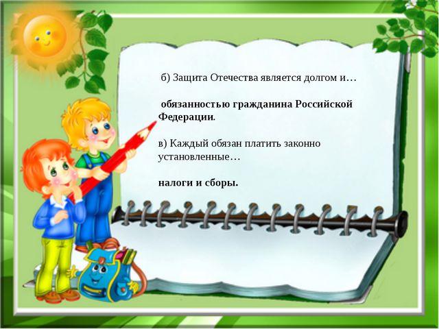 б) Защита Отечества является долгом и… обязанностью гражданина Российской Фе...